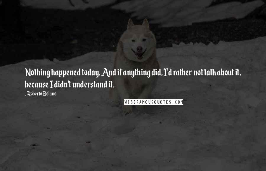 Roberto Bolano quotes: Nothing happened today. And if anything did, I'd rather not talk about it, because I didn't understand it.