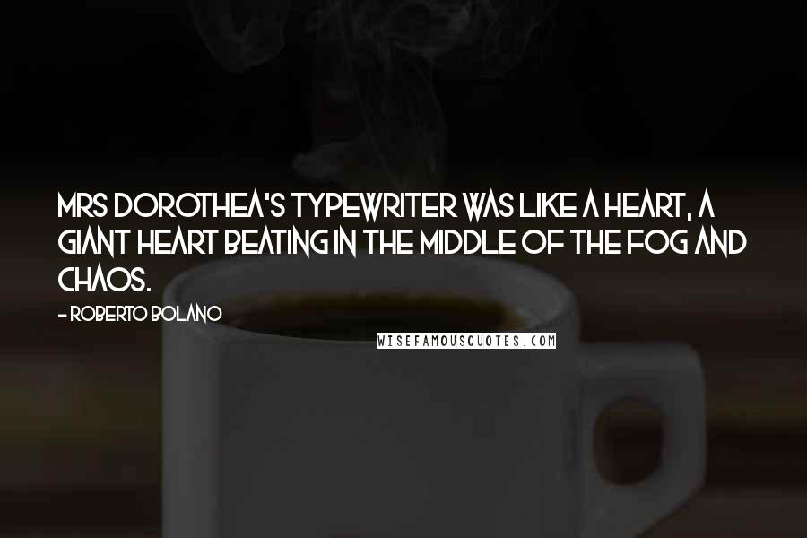 Roberto Bolano quotes: Mrs Dorothea's typewriter was like a heart, a giant heart beating in the middle of the fog and chaos.