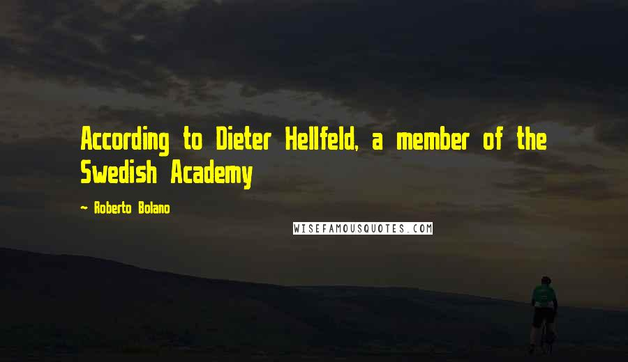Roberto Bolano quotes: According to Dieter Hellfeld, a member of the Swedish Academy