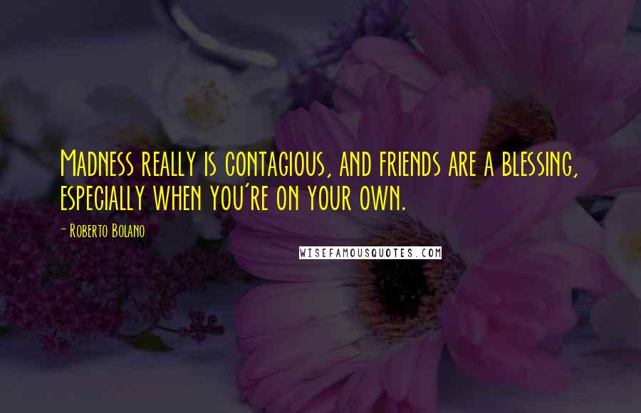 Roberto Bolano quotes: Madness really is contagious, and friends are a blessing, especially when you're on your own.