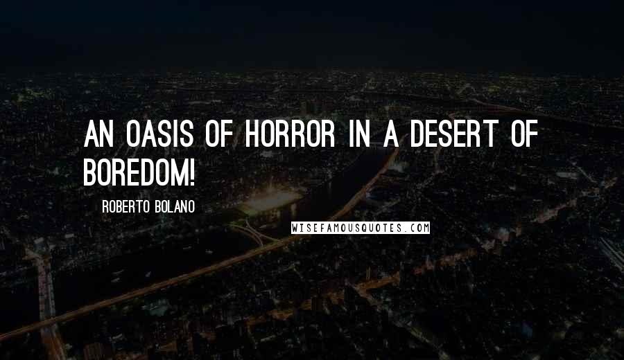 Roberto Bolano quotes: An oasis of horror in a desert of boredom!