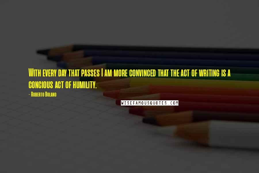 Roberto Bolano quotes: With every day that passes I am more convinced that the act of writing is a concious act of humility.