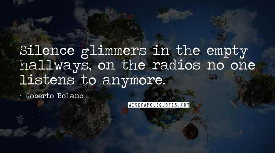 Roberto Bolano quotes: Silence glimmers in the empty hallways, on the radios no one listens to anymore.