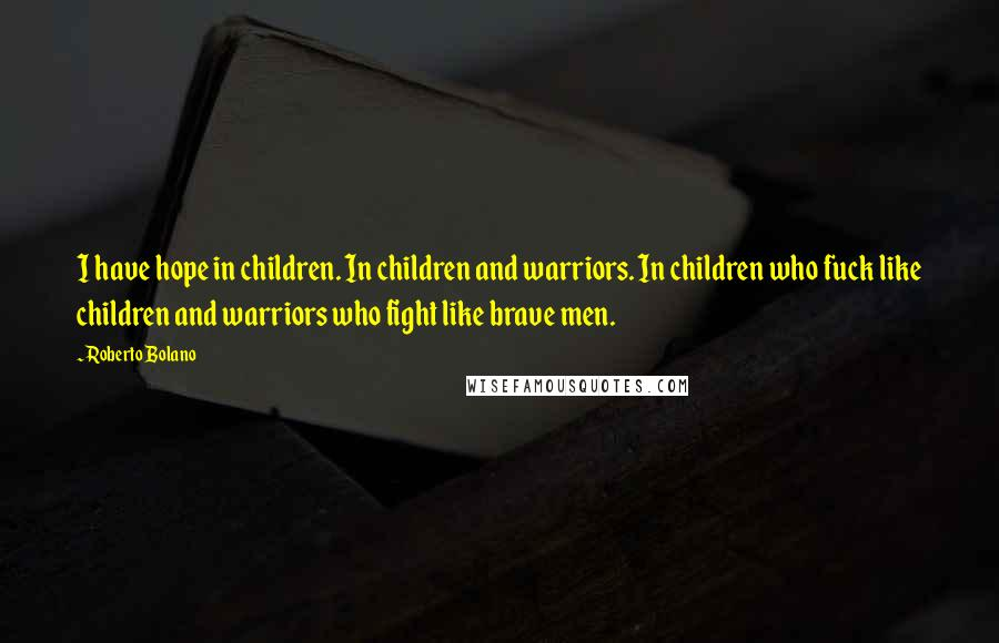 Roberto Bolano quotes: I have hope in children. In children and warriors. In children who fuck like children and warriors who fight like brave men.