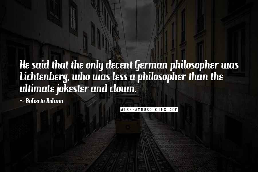 Roberto Bolano quotes: He said that the only decent German philosopher was Lichtenberg, who was less a philosopher than the ultimate jokester and clown.