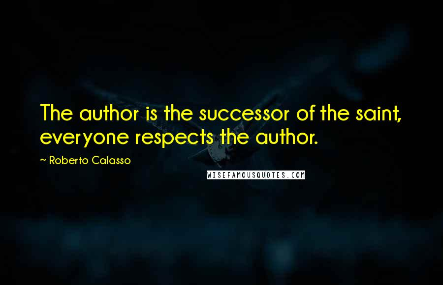 Roberto Calasso quotes: The author is the successor of the saint, everyone respects the author.