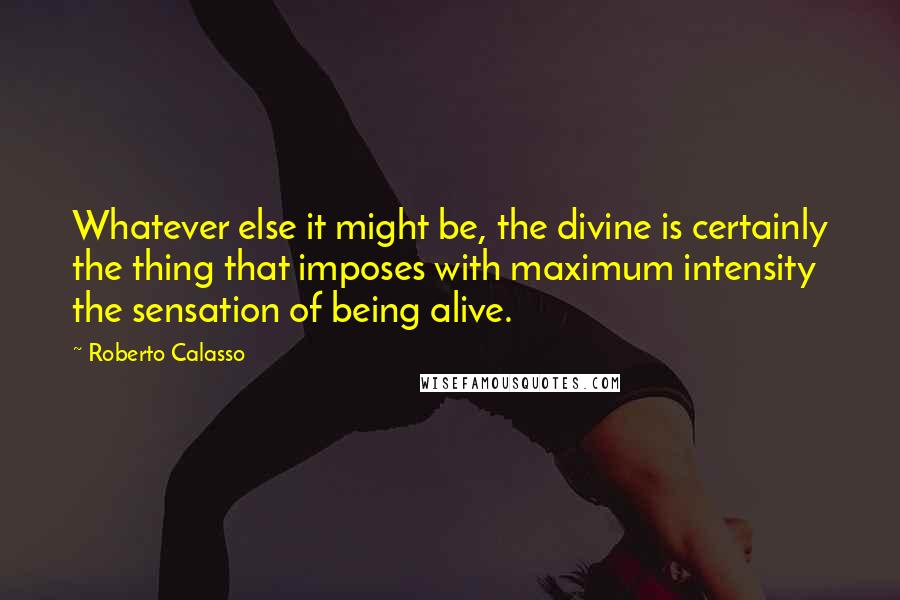 Roberto Calasso quotes: Whatever else it might be, the divine is certainly the thing that imposes with maximum intensity the sensation of being alive.