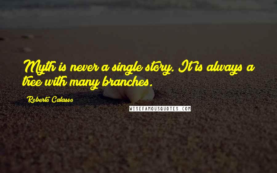 Roberto Calasso quotes: Myth is never a single story. It is always a tree with many branches.