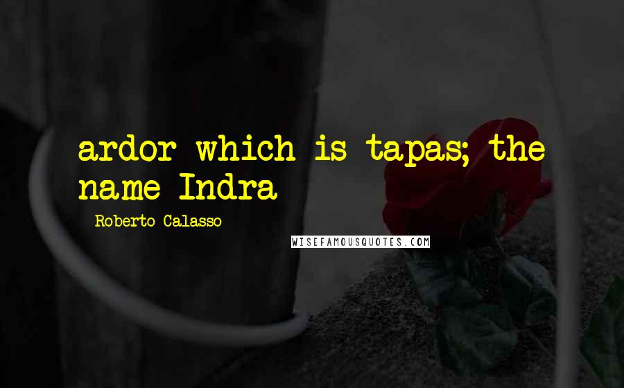 Roberto Calasso quotes: ardor which is tapas; the name Indra