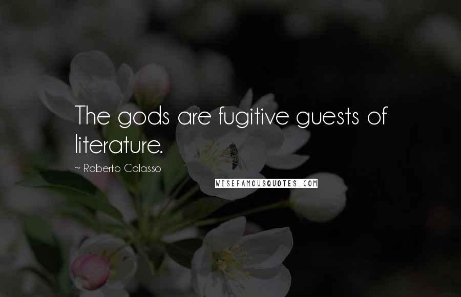Roberto Calasso quotes: The gods are fugitive guests of literature.
