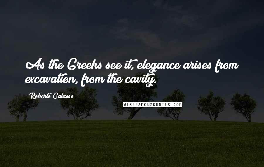 Roberto Calasso quotes: As the Greeks see it, elegance arises from excavation, from the cavity.