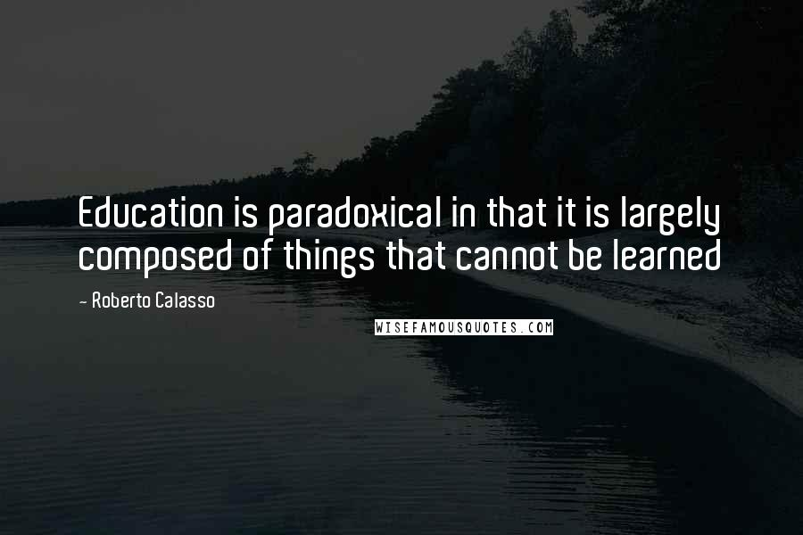 Roberto Calasso quotes: Education is paradoxical in that it is largely composed of things that cannot be learned
