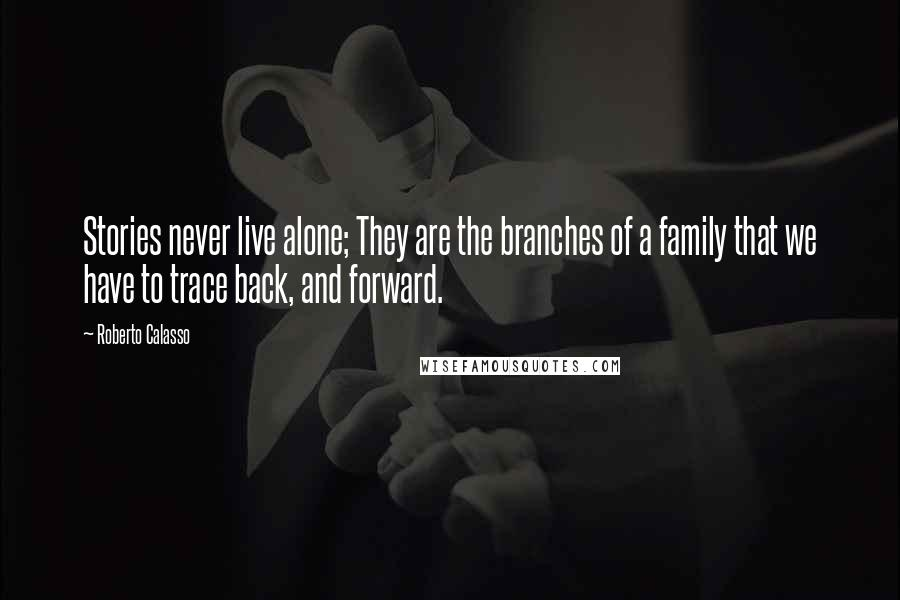Roberto Calasso quotes: Stories never live alone; They are the branches of a family that we have to trace back, and forward.