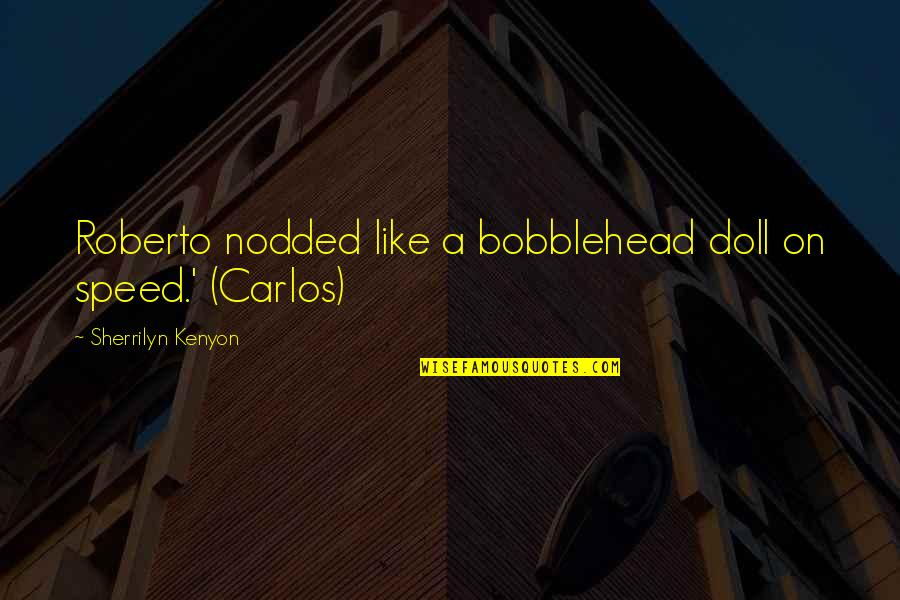 Roberto Carlos Quotes By Sherrilyn Kenyon: Roberto nodded like a bobblehead doll on speed.'