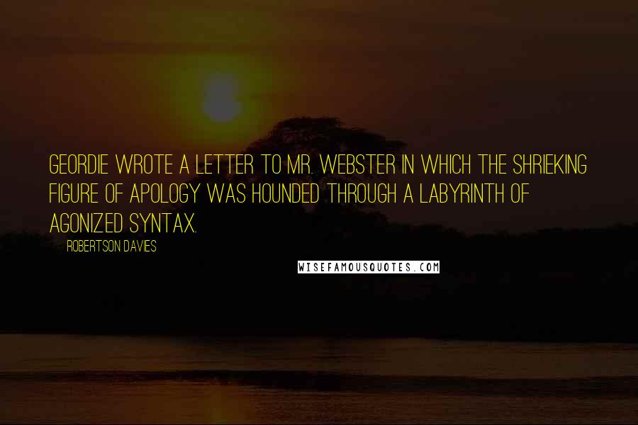 Robertson Davies quotes: Geordie wrote a letter to Mr. Webster in which the shrieking figure of Apology was hounded through a labyrinth of agonized syntax.
