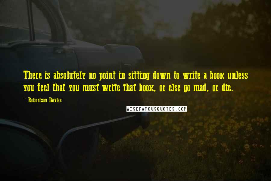 Robertson Davies quotes: There is absolutely no point in sitting down to write a book unless you feel that you must write that book, or else go mad, or die.