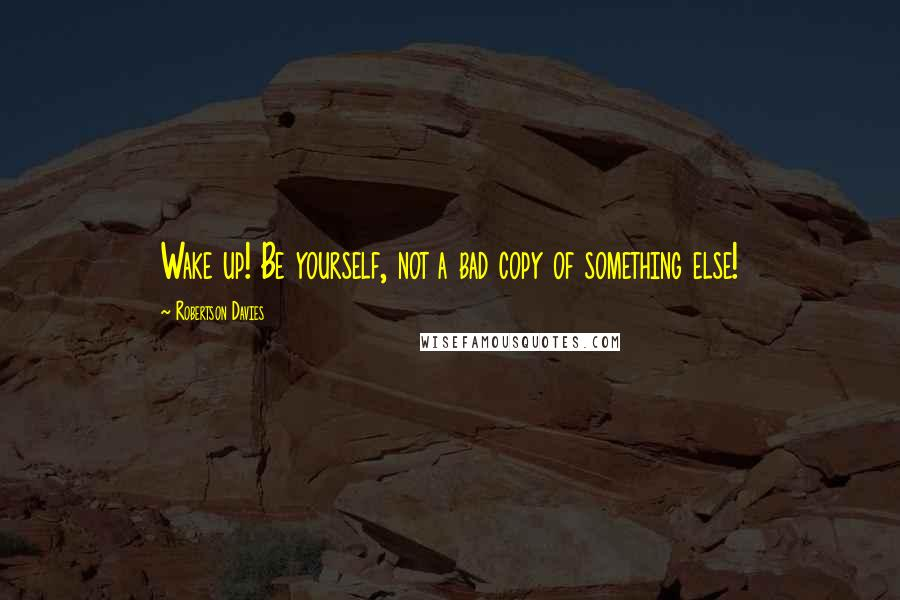 Robertson Davies quotes: Wake up! Be yourself, not a bad copy of something else!