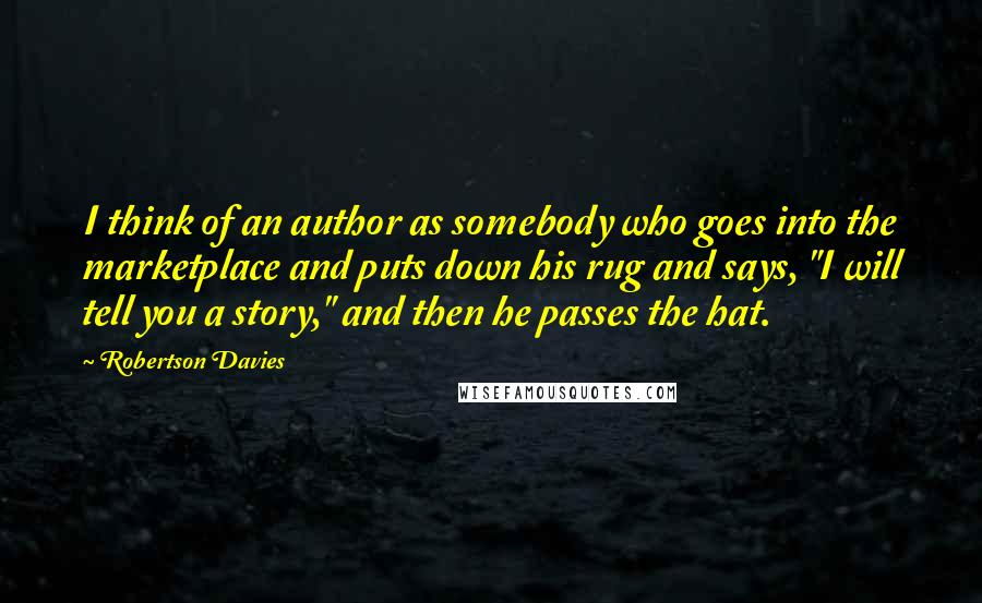"Robertson Davies quotes: I think of an author as somebody who goes into the marketplace and puts down his rug and says, ""I will tell you a story,"" and then he passes the"