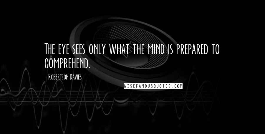 Robertson Davies quotes: The eye sees only what the mind is prepared to comprehend.