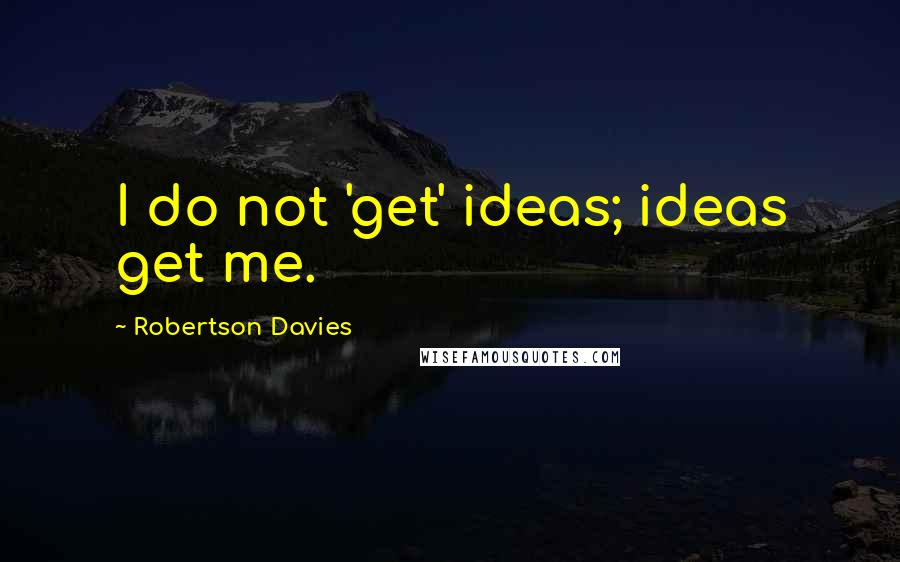 Robertson Davies quotes: I do not 'get' ideas; ideas get me.