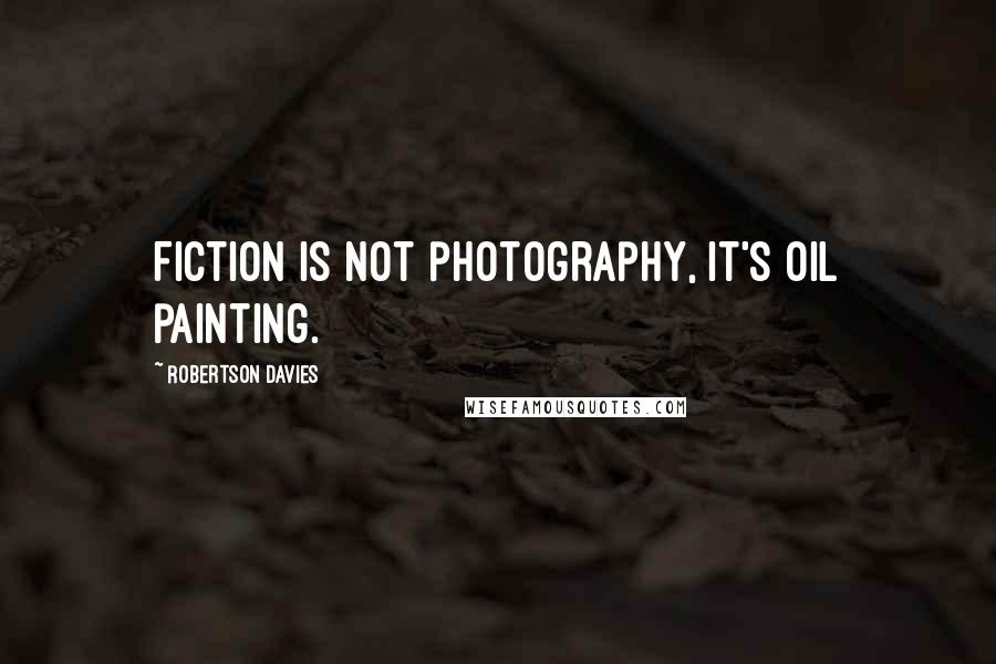 Robertson Davies quotes: Fiction is not photography, it's oil painting.