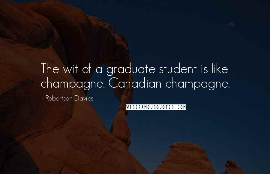 Robertson Davies quotes: The wit of a graduate student is like champagne. Canadian champagne.