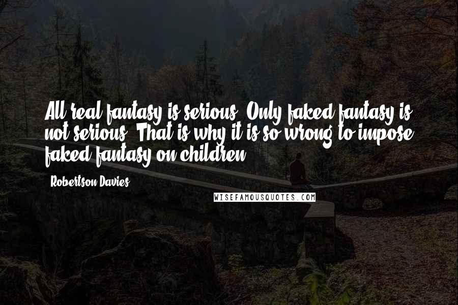 Robertson Davies quotes: All real fantasy is serious. Only faked fantasy is not serious. That is why it is so wrong to impose faked fantasy on children ...