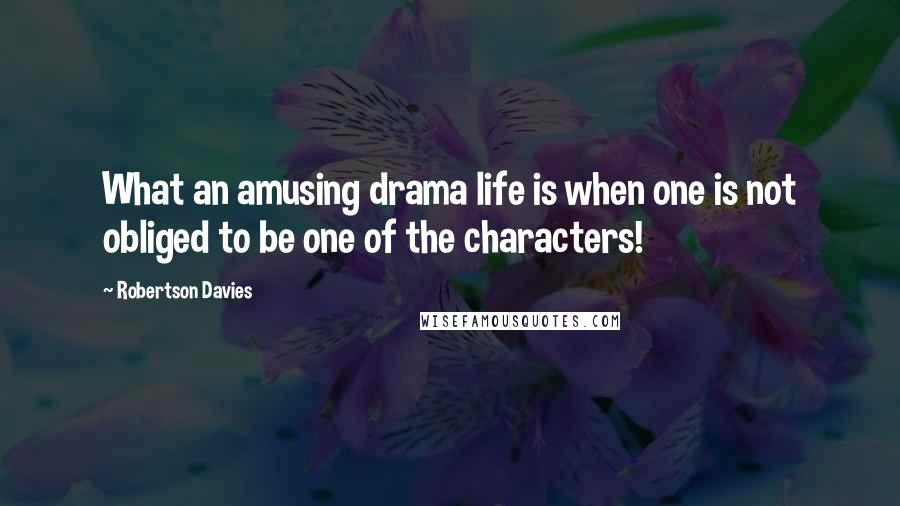 Robertson Davies quotes: What an amusing drama life is when one is not obliged to be one of the characters!