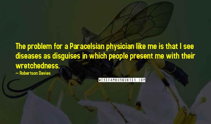 Robertson Davies quotes: The problem for a Paracelsian physician like me is that I see diseases as disguises in which people present me with their wretchedness.