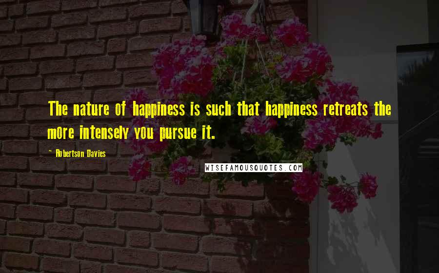 Robertson Davies quotes: The nature of happiness is such that happiness retreats the more intensely you pursue it.