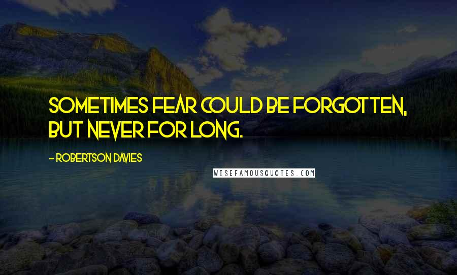 Robertson Davies quotes: Sometimes fear could be forgotten, but never for long.