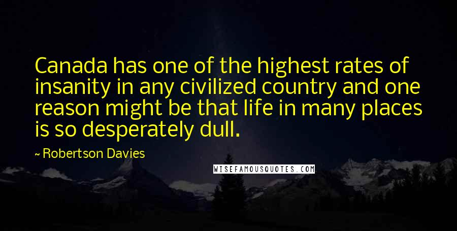Robertson Davies quotes: Canada has one of the highest rates of insanity in any civilized country and one reason might be that life in many places is so desperately dull.