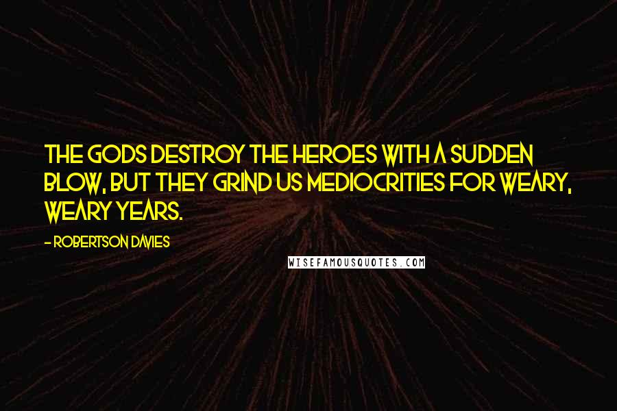 Robertson Davies quotes: The gods destroy the heroes with a sudden blow, but they grind us mediocrities for weary, weary years.