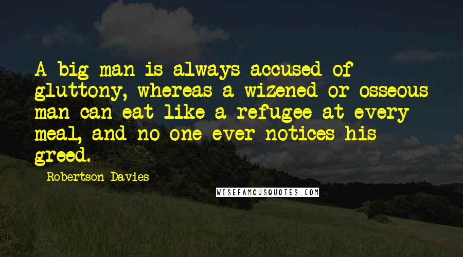 Robertson Davies quotes: A big man is always accused of gluttony, whereas a wizened or osseous man can eat like a refugee at every meal, and no one ever notices his greed.