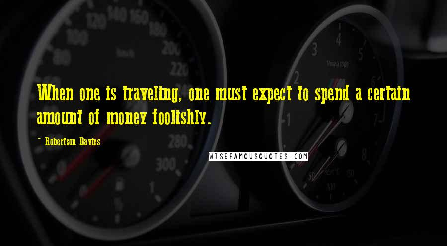Robertson Davies quotes: When one is traveling, one must expect to spend a certain amount of money foolishly.