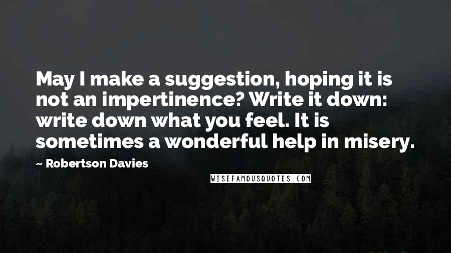 Robertson Davies quotes: May I make a suggestion, hoping it is not an impertinence? Write it down: write down what you feel. It is sometimes a wonderful help in misery.
