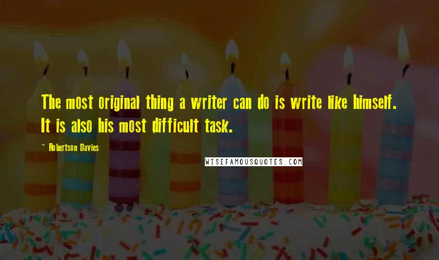 Robertson Davies quotes: The most original thing a writer can do is write like himself. It is also his most difficult task.