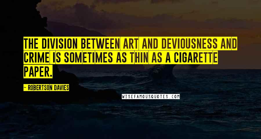 Robertson Davies quotes: The division between art and deviousness and crime is sometimes as thin as a cigarette paper.