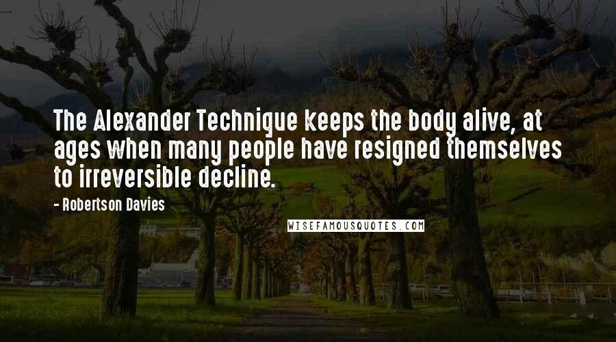 Robertson Davies quotes: The Alexander Technique keeps the body alive, at ages when many people have resigned themselves to irreversible decline.