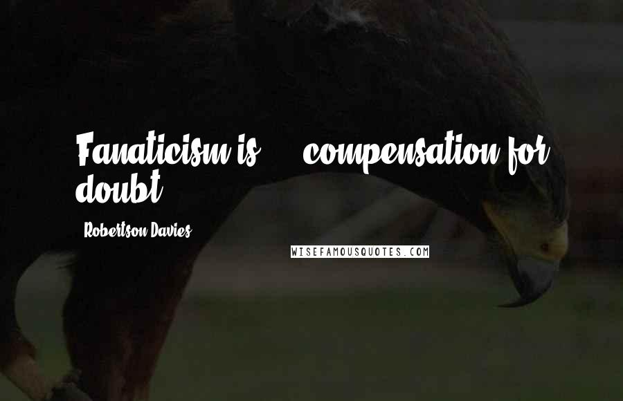 Robertson Davies quotes: Fanaticism is ... compensation for doubt