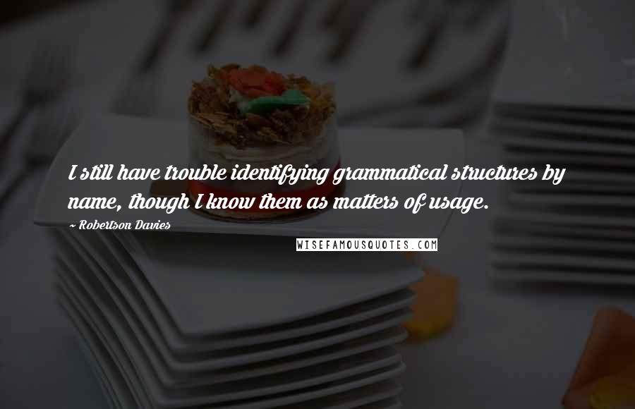 Robertson Davies quotes: I still have trouble identifying grammatical structures by name, though I know them as matters of usage.