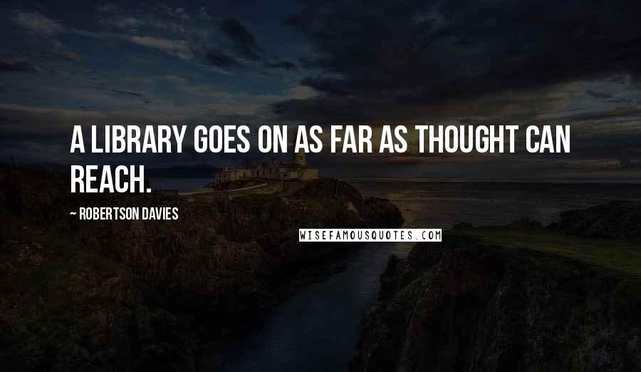 Robertson Davies quotes: A Library goes on as far as thought can reach.