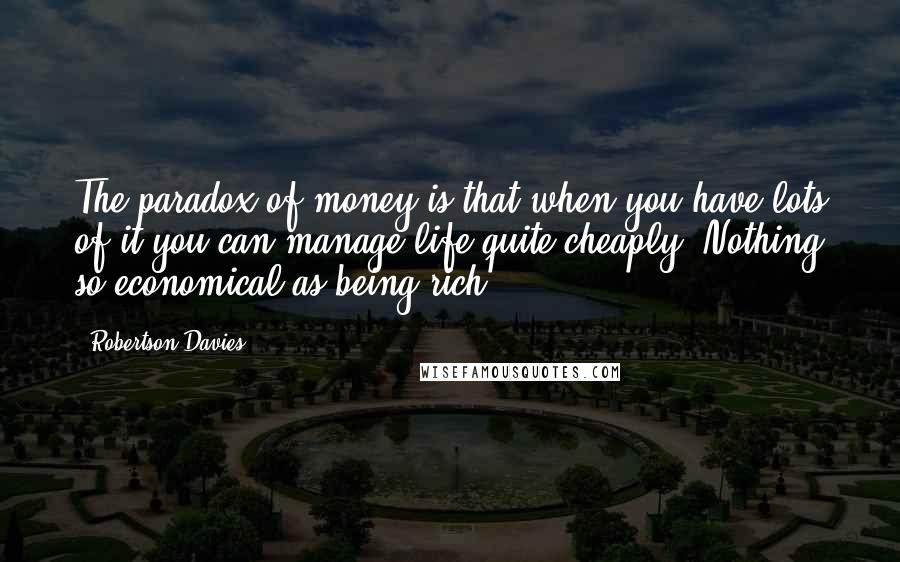 Robertson Davies quotes: The paradox of money is that when you have lots of it you can manage life quite cheaply. Nothing so economical as being rich.