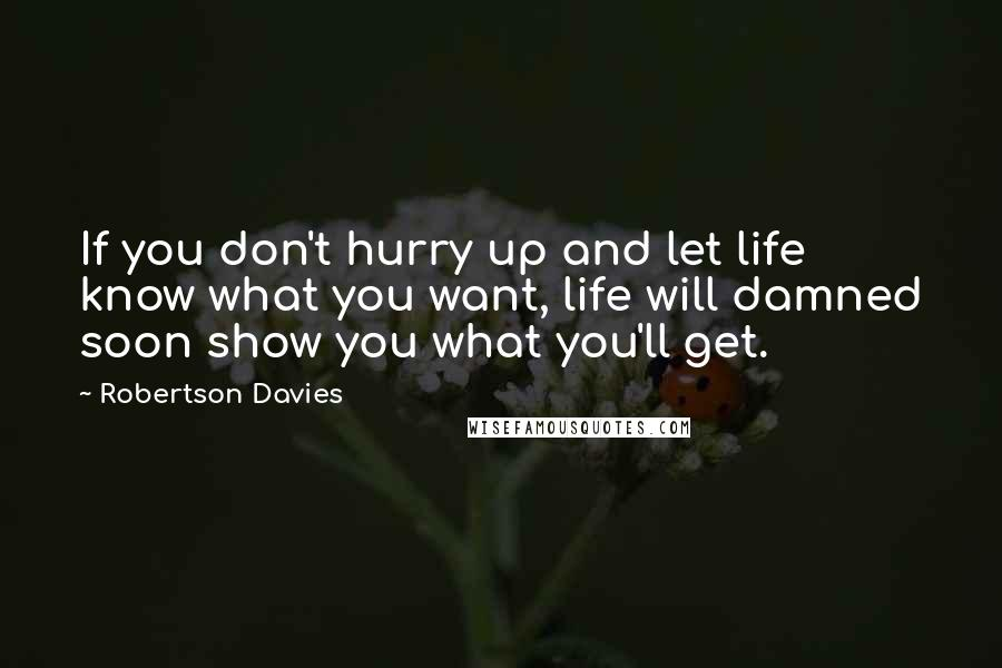 Robertson Davies quotes: If you don't hurry up and let life know what you want, life will damned soon show you what you'll get.