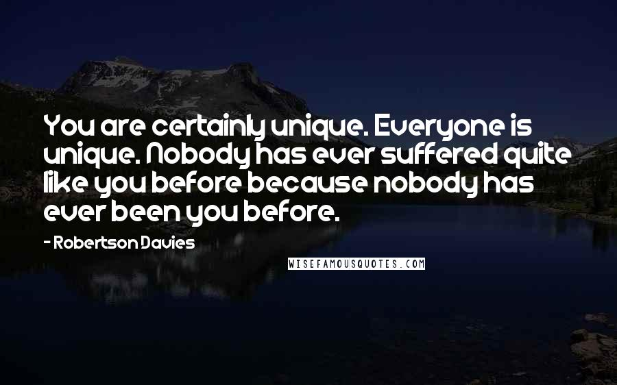 Robertson Davies quotes: You are certainly unique. Everyone is unique. Nobody has ever suffered quite like you before because nobody has ever been you before.