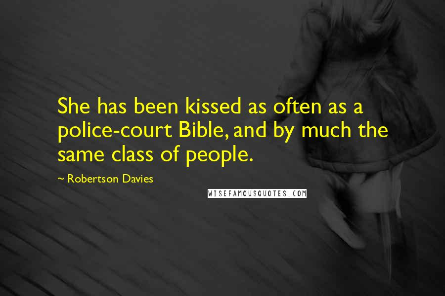 Robertson Davies quotes: She has been kissed as often as a police-court Bible, and by much the same class of people.