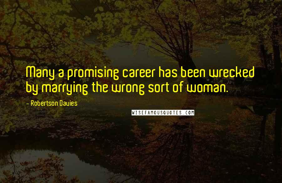 Robertson Davies quotes: Many a promising career has been wrecked by marrying the wrong sort of woman.