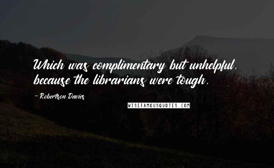 Robertson Davies quotes: Which was complimentary but unhelpful, because the librarians were tough.