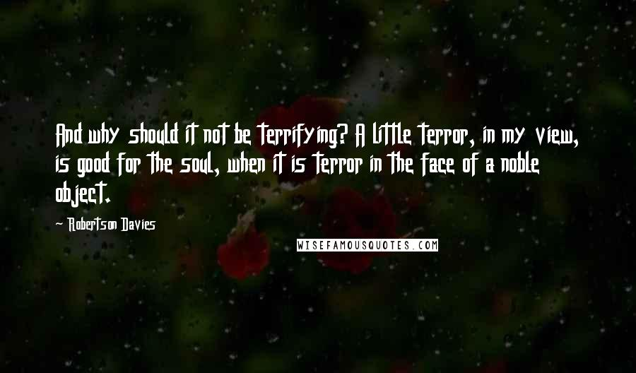 Robertson Davies quotes: And why should it not be terrifying? A little terror, in my view, is good for the soul, when it is terror in the face of a noble object.