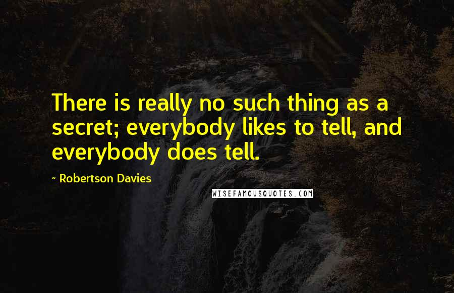 Robertson Davies quotes: There is really no such thing as a secret; everybody likes to tell, and everybody does tell.